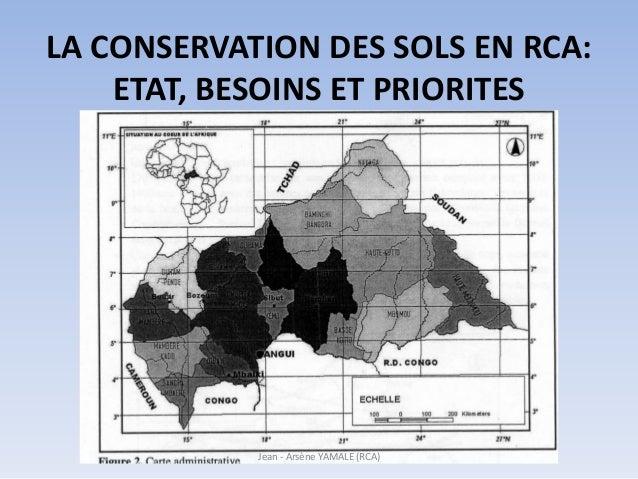 LA CONSERVATION DES SOLS EN RCA: ETAT, BESOINS ET PRIORITES Jean - Arsène YAMALE (RCA)
