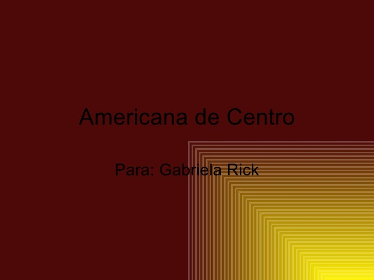 Americana de Centro     Para: Gabriela Rick