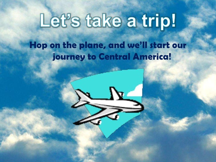 Hop on the plane, and we'll start our      journey to Central America!