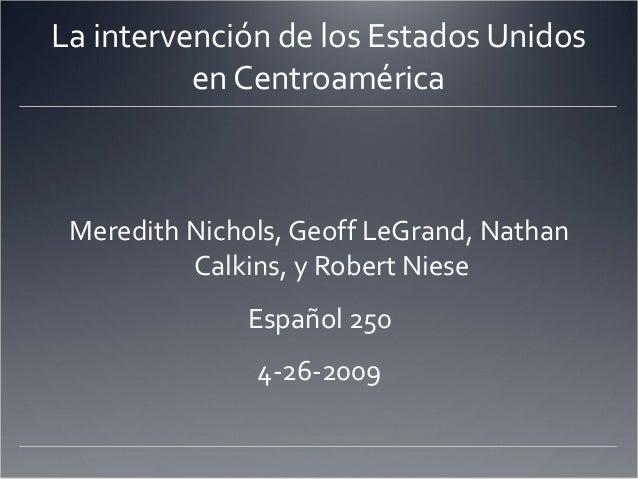La intervención de los Estados Unidos en Centroamérica Meredith Nichols, Geoff LeGrand, Nathan Calkins, y Robert Niese Esp...