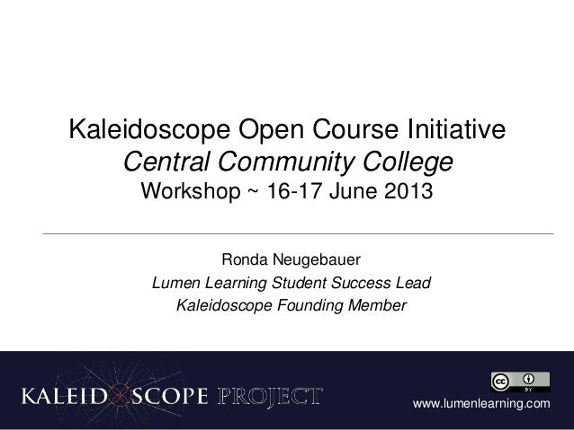 www.lumenlearning.comKaleidoscope Open Course InitiativeCentral Community CollegeWorkshop ~ 16-17 June 2013Ronda Neugebaue...