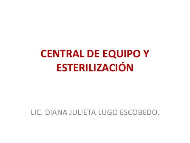 CENTRAL DE EQUIPO Y ESTERILIZACIÓN  LIC. DIANA JULIETA LUGO ESCOBEDO.