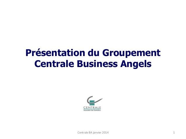 Présentation du Groupement Centrale Business Angels  Centrale BA janvier 2014  1