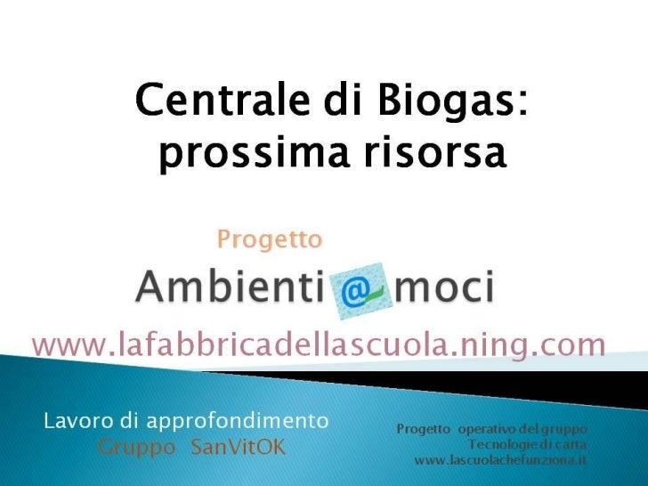 Con il termine biogas si intende unamiscela di vari tipi di gas (per lamaggior parte metano, dal 50 al80%) prodotto dalla ...