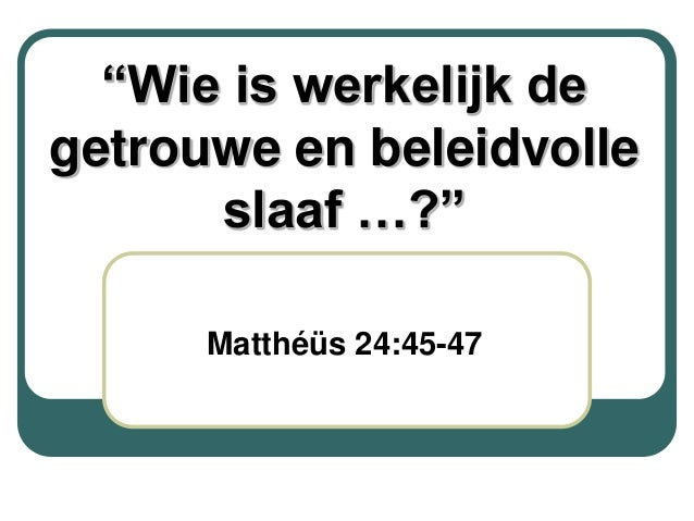 """""""Wie is werkelijk degetrouwe en beleidvolle      slaaf …?""""      Matthéüs 24:45-47"""