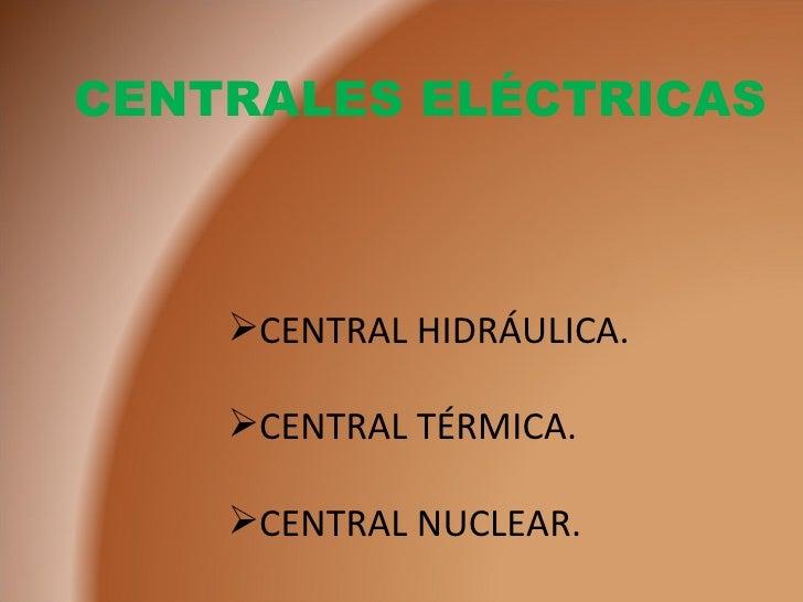 CENTRALES ELÉCTRICAS <ul><li>CENTRAL HIDRÁULICA. </li></ul><ul><li>CENTRAL TÉRMICA. </li></ul><ul><li>CENTRAL NUCLEAR. </l...