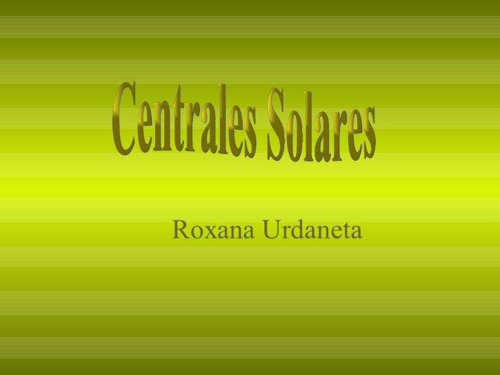 <ul><ul><ul><li>Roxana Urdaneta </li></ul></ul></ul>Centrales Solares