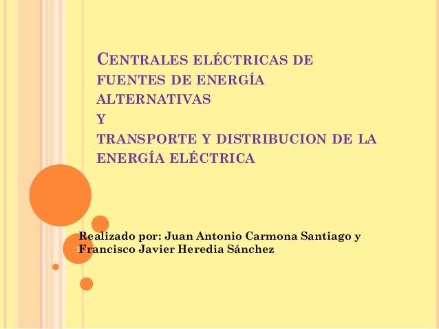 CENTRALES ELÉCTRICAS DE   FUENTES DE ENERGÍA   ALTERNATIVAS   Y   TRANSPORTE Y DISTRIBUCION DE LA   ENERGÍA ELÉCTRICA Real...
