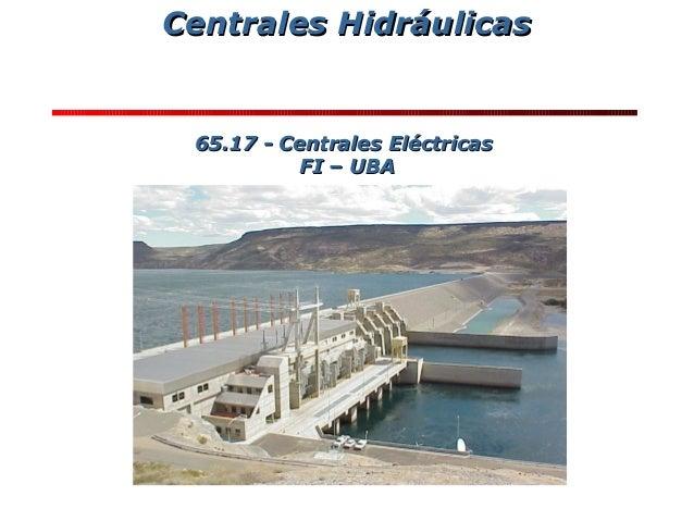 Centrales HidráulicasCentrales Hidráulicas 65.17 - Centrales Eléctricas65.17 - Centrales Eléctricas FI – UBAFI – UBA