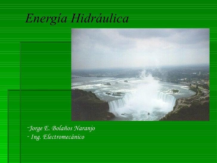 Energía Hidráulica     <ul><li>Jorge E. Bolaños Naranjo </li></ul><ul><li>Ing. Electromecánico </li></ul>