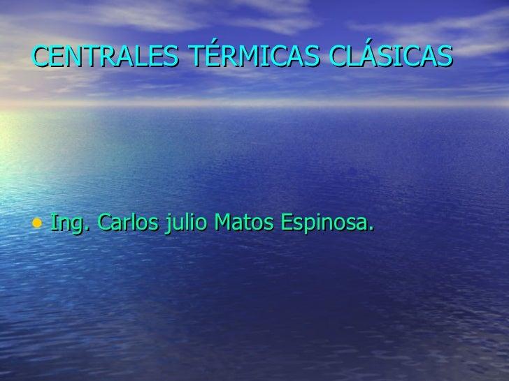 CENTRALES TÉRMICAS CLÁSICAS <ul><li>Ing. Carlos julio Matos Espinosa. </li></ul>