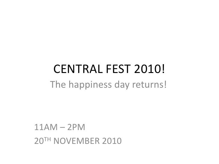 CENTRAL FEST 2010!  <br />The happiness day returns!<br />11AM – 2PM<br />20TH NOVEMBER 2010 <br />