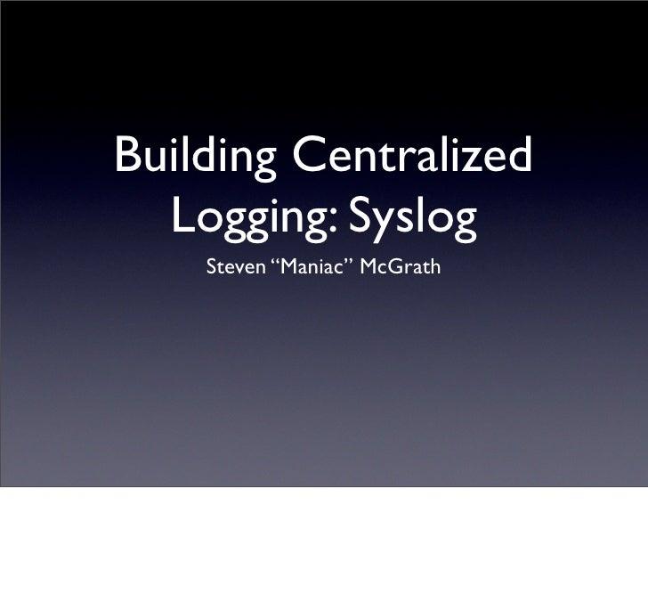 "Building Centralized   Logging: Syslog     Steven ""Maniac"" McGrath"