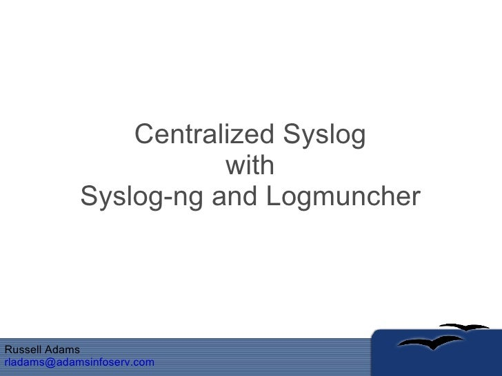 Centralized Syslog with Syslog-ng and Logmuncher Russell Adams [email_address]