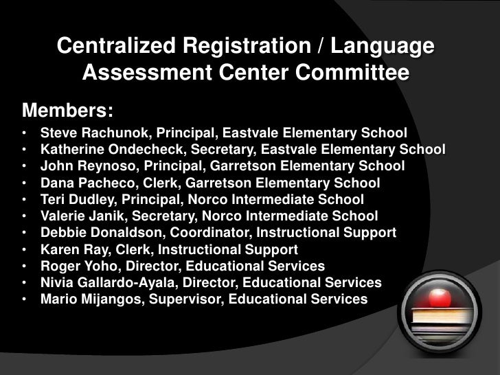 Centralized Registration / Language Assessment Center Committee<br />Members:<br /><ul><li>	Steve Rachunok, Principal, Eas...