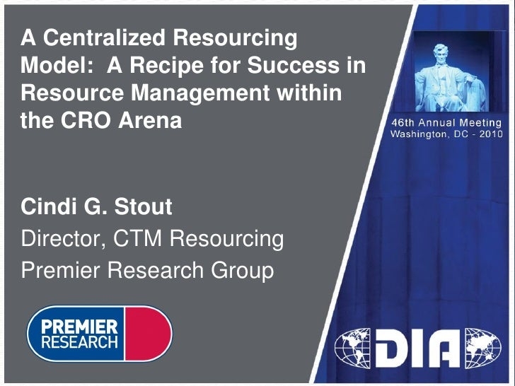 A Centralized Resourcing Model: A Recipe for Success in Resource Management within the CRO Arena   Cindi G. Stout Director...