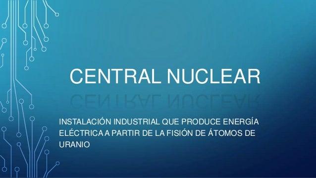 CENTRAL NUCLEAR INSTALACIÓN INDUSTRIAL QUE PRODUCE ENERGÍA ELÉCTRICA A PARTIR DE LA FISIÓN DE ÁTOMOS DE URANIO