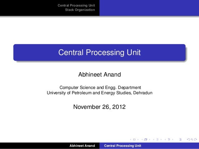 Central Processing Unit Stack Organization  Central Processing Unit Abhineet Anand Computer Science and Engg. Department U...