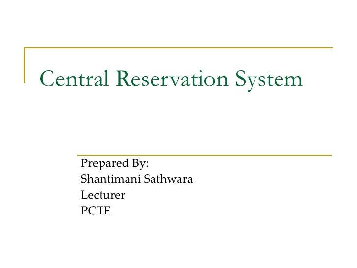 Central Reservation System Prepared By: Shantimani Sathwara Lecturer  PCTE