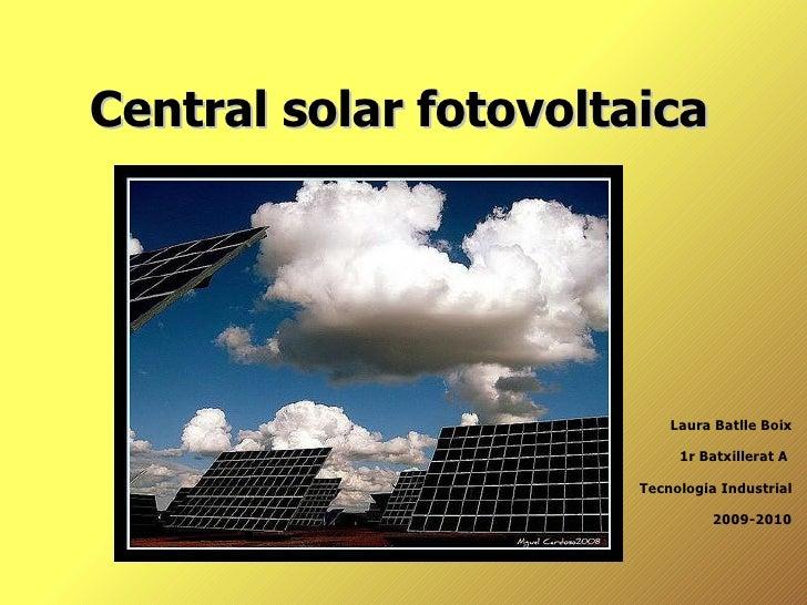 Central solar fotovoltaica  Laura Batlle Boix 1r Batxillerat A  Tecnologia Industrial 2009-2010
