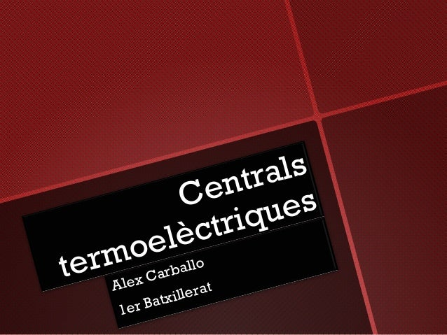 Centrals Centrals termoelèctriques termoelèctriques Alex Carballo Alex Carballo 1er Batxillerat 1er Batxillerat