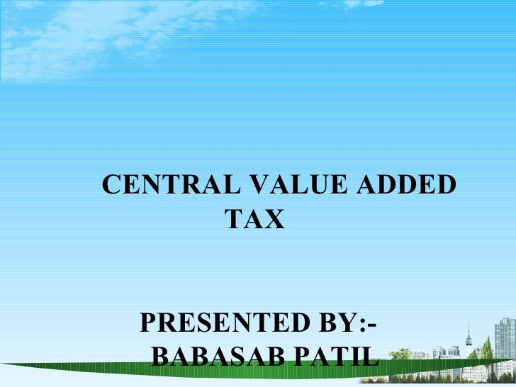 CENTRAL VALUE ADDED      TAX  PRESENTED BY:-   BABASAB PATIL