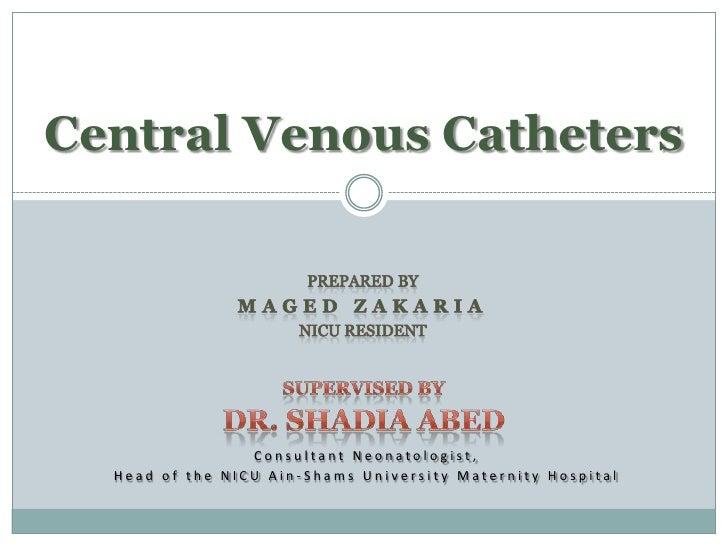 Central Venous Catheters                      Consultant Neonatologist,   Head of the NICU Ain-Shams University Maternity ...