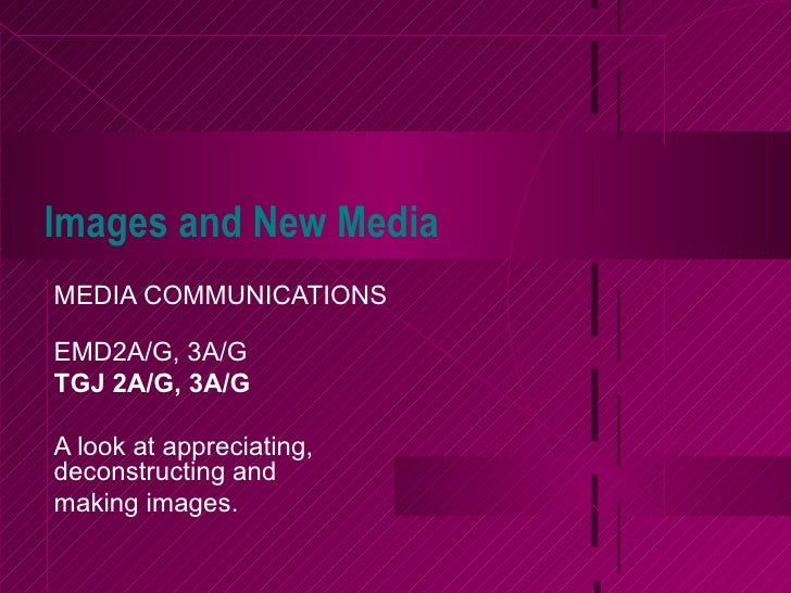Images and New Media MEDIA COMMUNICATIONS EMD2A/G, 3A/G TGJ 2A/G, 3A/G A look at appreciating, deconstructing and  making ...