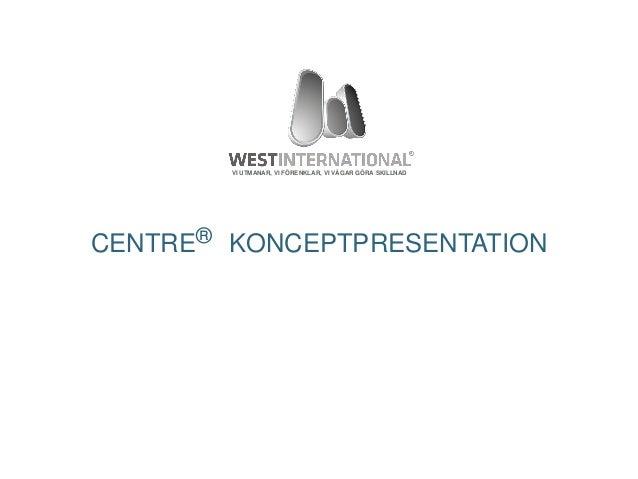 © 2013 West International AB VI UTMANAR, VI FÖRENKLAR, VI VÅGAR GÖRA SKILLNAD CENTRE® KONCEPTPRESENTATION