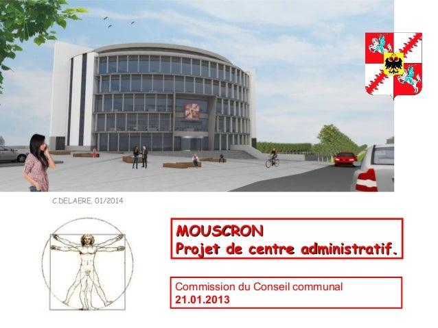 C.DELAERE. 01/2014 MOUSCRONMOUSCRON Projet de centre administratif.Projet de centre administratif. Commission du Conseil c...