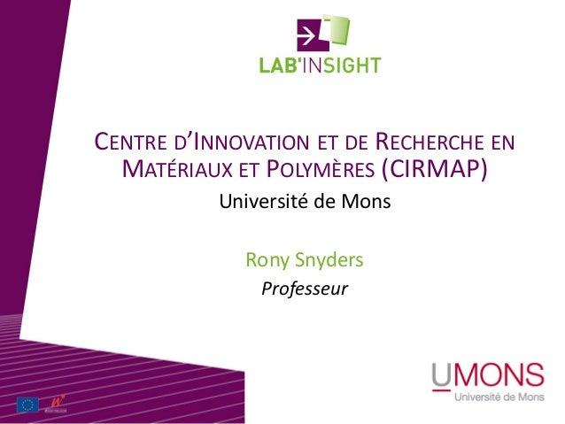 CENTRE D'INNOVATION ET DE RECHERCHE EN MATÉRIAUX ET POLYMÈRES (CIRMAP) Rony Snyders Université de Mons Professeur