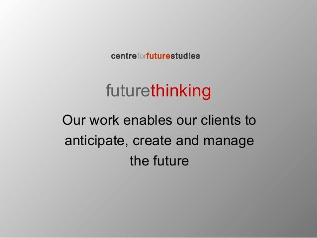 futurethinking Our work enables our clients to anticipate, create and manage the future centreforfuturestudies