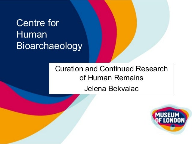 Centre for Human Bioarchaeology Curation and Continued Research of Human Remains Jelena Bekvalac