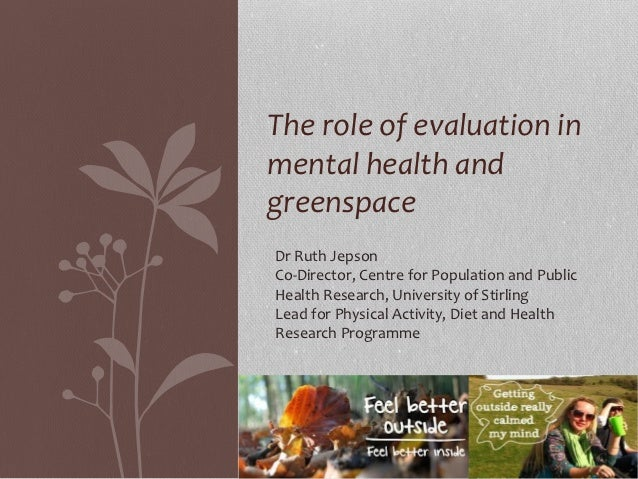 The role of evaluation inmental health andgreenspaceDr Ruth JepsonCo-Director, Centre for Population and PublicHealth Rese...