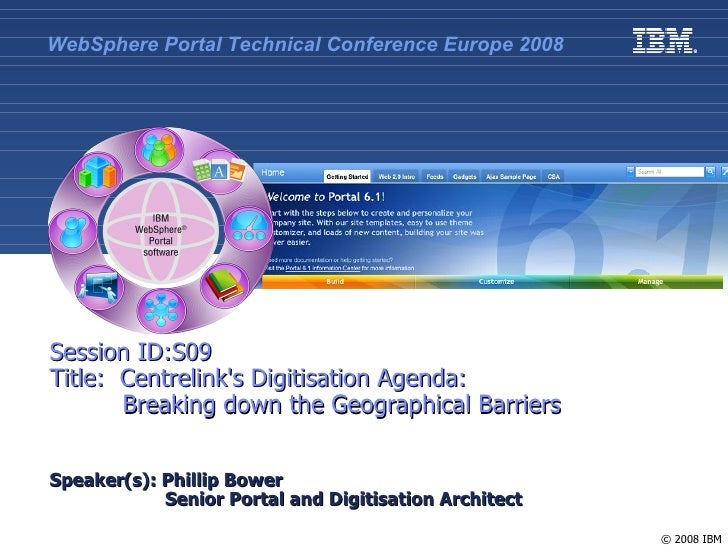 WebSphere Portal Technical Conference Europe 2008     Session ID:S09 Title: Centrelink's Digitisation Agenda:        Break...