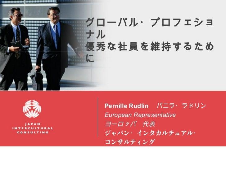 グローバル・プロフェショナル優秀な社員を維持するために Pernille Rudlin  パニラ・ラドリン European Representative   ヨーロッパ 代表 ジャパン・ インタカルチュアル・ コンサルティング        ...