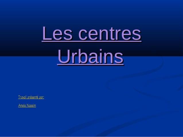 Les centresLes centres UrbainsUrbains Travail présenté par: Ameis Nassim