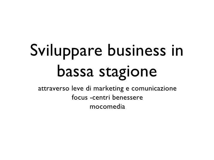 Sviluppare business in bassa stagione <ul><li>attraverso leve di marketing e comunicazione </li></ul><ul><li>focus -centri...