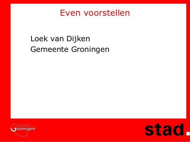 Even voorstellen Loek van Dijken Gemeente Groningen