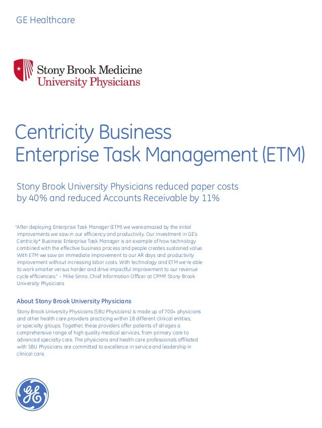 GE HealthcareCentricity BusinessEnterprise Task Management (ETM)Stony Brook University Physicians reduced paper costsby 40...