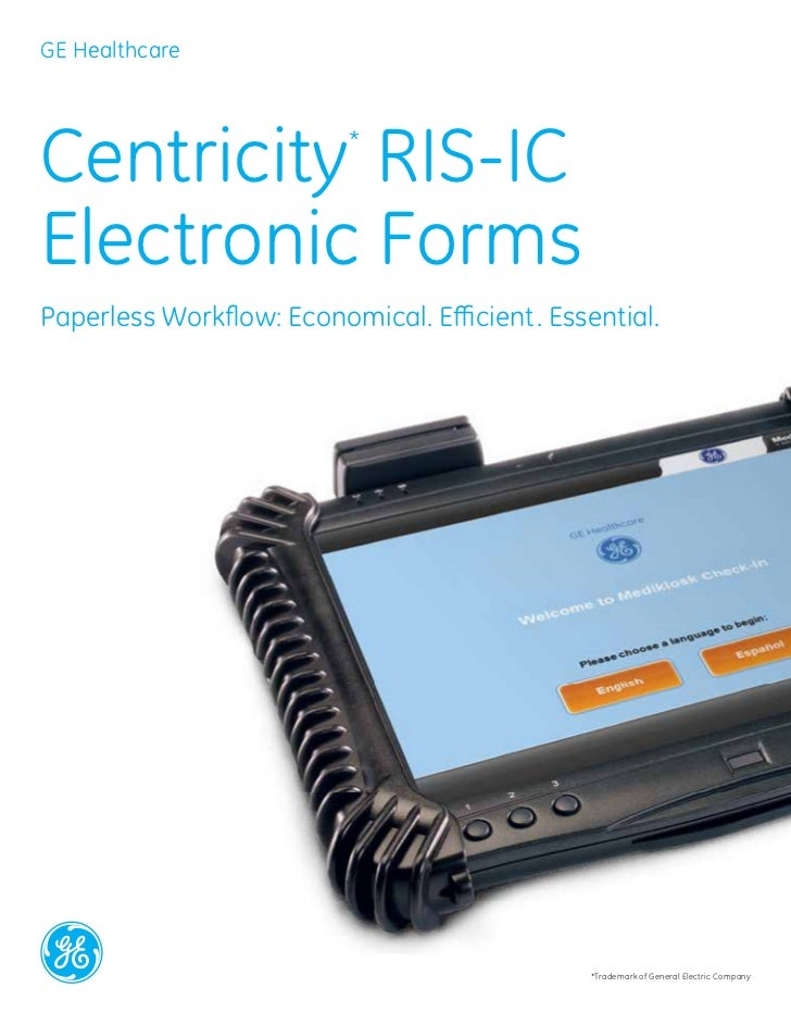 GE HealthcareCentricity RIS-IC         *Electronic FormsPaperless Workflow: Economical. Efficient. Essential.             ...