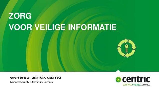 ZORG VOOR VEILIGE INFORMATIE Gerard Stroeve CISSP CISA CISM SBCI Manager Security & Continuity Services