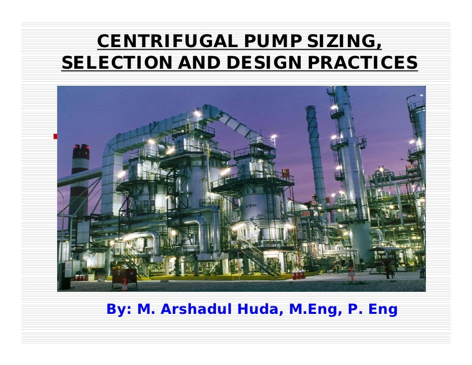 CENTRIFUGAL PUMP SIZING,SELECTION AND DESIGN PRACTICES   By: M. Arshadul Huda, M.Eng, P. Eng