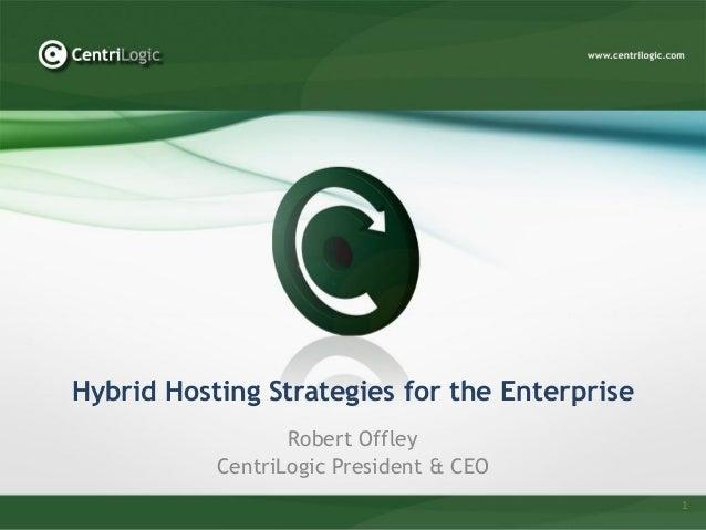 Hybrid Hosting Strategies for the Enterprise                  Robert Offley           CentriLogic President & CEO         ...