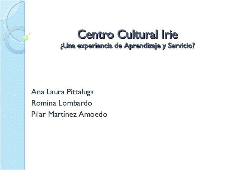 Centro Cultural Irie ¿Una experiencia de Aprendizaje y Servicio? Ana Laura Pittaluga Romina Lombardo  Pilar Martínez Amoedo