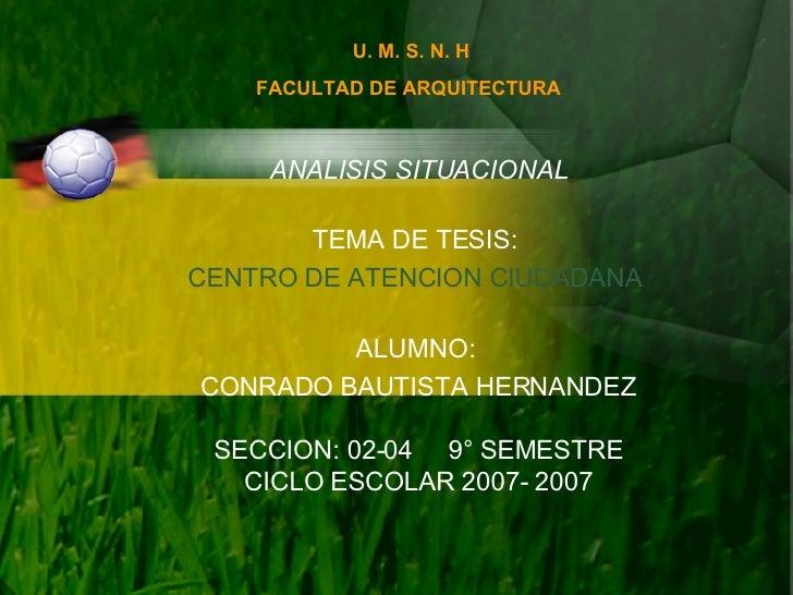 U. M. S. N. H FACULTAD DE ARQUITECTURA   ANALISIS SITUACIONAL TEMA DE TESIS:  CENTRO DE ATENCION CIUDADANA  ALUMNO:  CONRA...