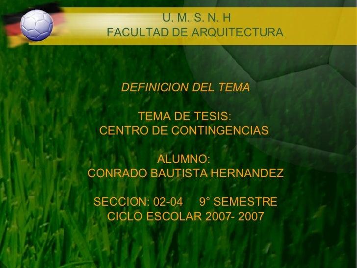 DEFINICION DEL TEMA TEMA DE TESIS:  CENTRO DE CONTINGENCIAS  ALUMNO:  CONRADO BAUTISTA HERNANDEZ SECCION: 02-04  9° SEMEST...