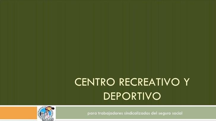 CENTRO RECREATIVO Y DEPORTIVO para trabajadores sindicalizados del seguro social