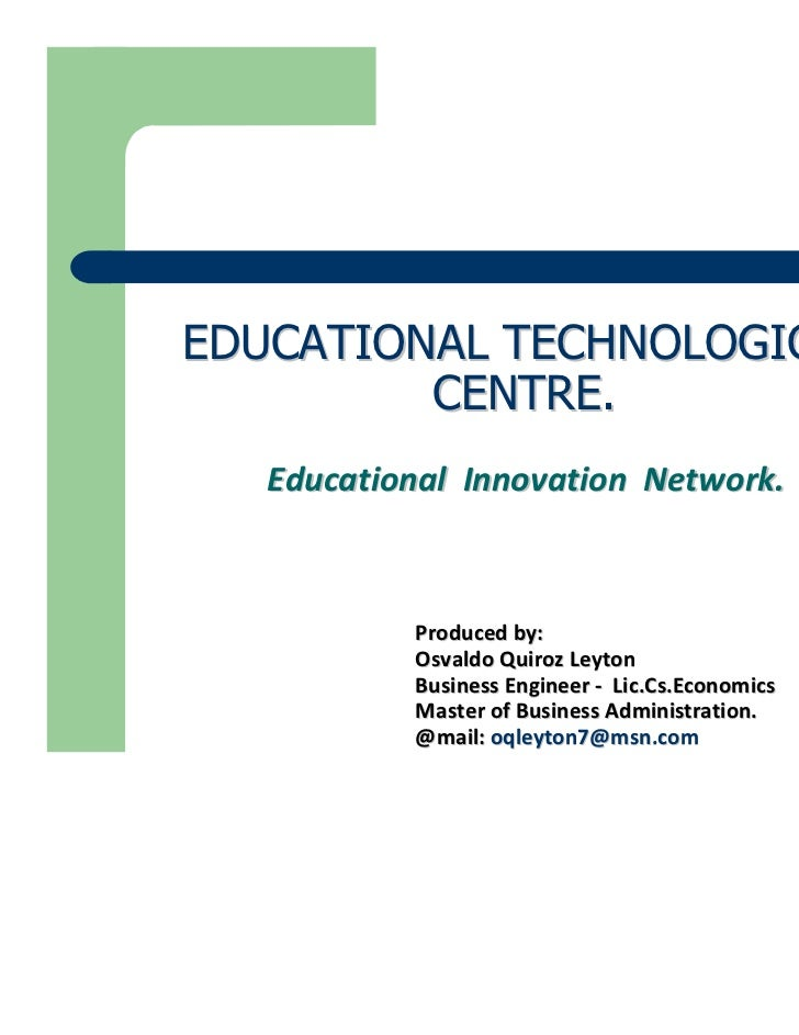 EDUCATIONAL TECHNOLOGICAL         CENTRE.   Educational Innovation Network.           Produced by:           Osvaldo Quiro...