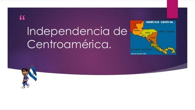 """  ""  Independencia de  Centroamérica."